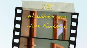 Diy Wanddeko Aus Alten Fenstern Tutorial Für Kreative Ideen Youtube