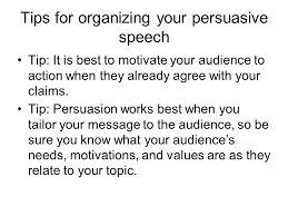 persuasive speaking the nature of persuasive speeches persuasive tips for organizing your persuasive speech tip it is best to motivate your audience to