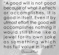 immanuel kant quote good will isnt good because of what it effects immanuel kant quote good will isnt good because of what it effects of accomplishes if
