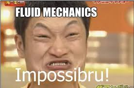 FLUID MECHANICS - Impossibru - quickmeme via Relatably.com