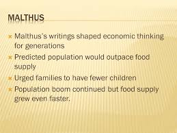 thomas malthus saw the effects of the population explosion  3  malthus s writings shaped economic thinking for generations  predicted population would outpace food supply  urged families to have fewer children