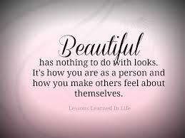 Quotes About Being A Beautiful Person Best Of Lessons Learned In LifeBeautiful Has Nothing To Do With Looks