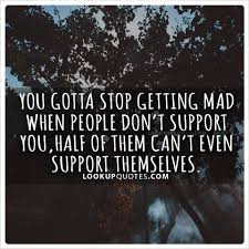 Quotes About Support Enchanting You Gotta Stop Getting Mad When People Don't Support You Half Of T