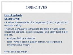 the elements of nonfiction grade argument persuasion ppt  3 objectives learning goals students will analyze the elements of an argument claim support and evaluate validity analyze persuasive techniques appeals