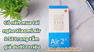 Tai nghe Xiaomi Air 2 SE - True Wirless giá rẻ có chất lượng không?
