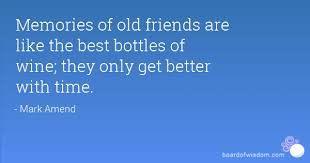 Memories Of Old Friends Are Like The Best Bottles Of Wine They Only Awesome Old Memories Quotes Friends