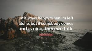 maximilian sc e im always happy when im left alone but if somebody