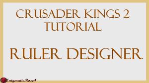 Crusader Kings Ruler Designer Crusader Kings 2 Tutorial Ruler Designer