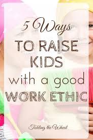 17 best ideas about good work ethic parenting kids 5 ways to raise kids a good work ethic