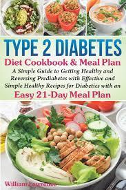 Check spelling or type a new query. Type 2 Diabetes Diet Cookbook Meal Plan A Simple Guide To Getting Healthy And Reversing Prediabetes With Effective And Simple Healthy Recipes For Diabetics With An Easy 21 Day Meal Plan Lawrence