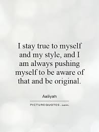 True To Yourself Quotes And Sayings Best of I Stay True To Myself And My Style And I Am Always Pushing Myself To Be