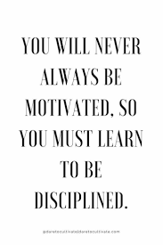 You Will Never Always Be Motivated So You Must Learn To Be