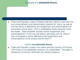 thesis statements or as i like to say ldquo what s your point example of a debatable thesis pride and prejudice is about elizabeth bennet s effort to overcome