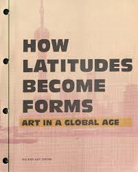 catalogue of the exhibition how latitudes become forms art in a global age edited by philippe vergne with douglas fogle and olukemi ilesanmi for the