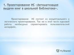 Презентация на тему Информационная система АВТОМАТИЗАЦИЯ  4 Проектирование ИС состоит из концептуального и логического проектирования Так же в этой части курсовой работы