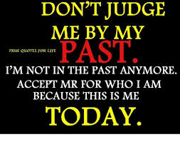 DON'T JUDGE ME BY MY PAST TRUE QUOTES FOR LIFE I'M NOT IN THE PAST Gorgeous True Quotes About Life