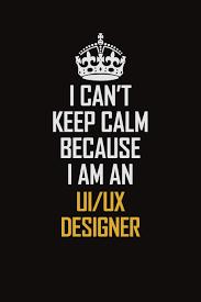 I Am A Ux Designer I Cant Keep Calm Because I Am An Ui Ux Designer