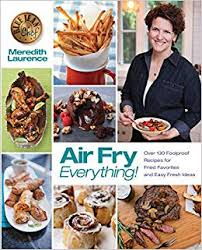 Meredith Laurence Air Fryer Cooking Chart Air Fry Everything Foolproof Recipes For Fried Favorites
