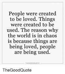 Quotes About Being Loved New People Were Created To Be Loved Things Were Created To Be Used The