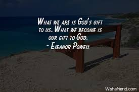Gift Quotes Impressive Eleanor Powell Quote What We Are Is God's Gift To Us What We