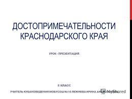 Презентация на тему ДОСТОПРИМЕЧАТЕЛЬНОСТИ КРАСНОДАРСКОГО КРАЯ  1 ДОСТОПРИМЕЧАТЕЛЬНОСТИ КРАСНОДАРСКОГО КРАЯ УРОК ПРЕЗЕНТАЦИЯ 5 КЛАСС УЧИТЕЛЬ КУБАНОВЕДЕНИЯ МОБУСОШ 16 ЛЕЖНЕВА ИРИНА АНАТОЛЬЕВНА