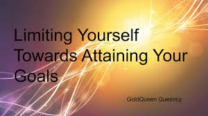 goldqueen queency limiting yourself towards attaining your goals how hard have you been working towards achieving your set goal what effort have you put in and what is your result in this first month of the year