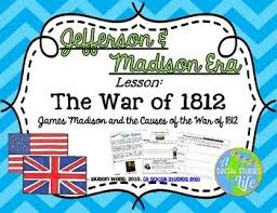 best thomas jefferson james madison war of images on  the jefferson and madison era lesson the causes of the war of 1812 aim