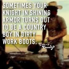 Sometimes Your Knight In Shining Armor Turns Out To Be A Country Boy Cool Cute Country Love Quotes