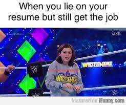 When You Lie On Your Resume But Still Get The Job IFunny Custom When You Lie On Your Resume