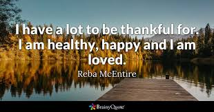 Quotes About Being Grateful Delectable I Have A Lot To Be Thankful For I Am Healthy Happy And I Am Loved