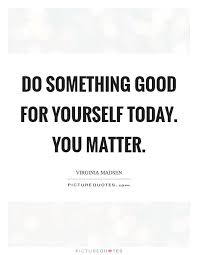 You Matter Quotes Custom Do Something Good For Yourself Today You Matter Picture Quotes