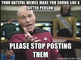 YOUR HATEFUL MEMES MAKE YOU SOUND LIKE A BITTER PERSON. PLEASE ... via Relatably.com