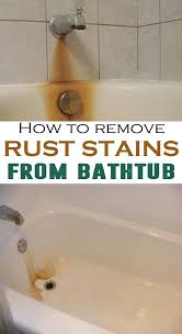 how to get rust stains out of bathtub how to remove rust stains from bathtub house cleaning routine stubborn rust stains bathtub