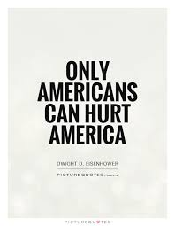 America Quotes Cool Only Americans Can Hurt America Picture Quotes