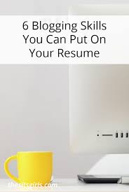 Skills I Can Put On A Resume 6 Blogging Skills You Can Put On Your Resume The Sits Girls