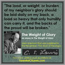 the weight of glory essential c s lewis ldquothe load or weight or burden of my neighbor s glory should be laid daily on my back a load so heavy that only humility can carry it and the backs of