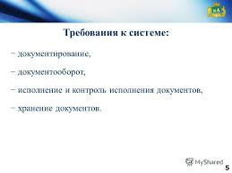 Презентация на тему О внедрении автоматизированной системы  5 5 Требования к системе документирование документооборот исполнение и контроль исполнения документов хранение документов