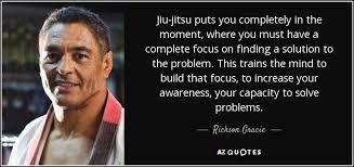 Rickson Gracie Quote Jiujitsu Puts You Completely In The Moment Inspiration Jiu Jitsu Quotes