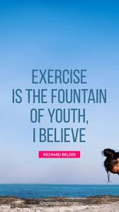 Exercise Is The Fountain Of Youth I Believe Quote By Richard