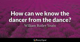 Yeats Quotes Impressive How Can We Know The Dancer From The Dance William Butler Yeats
