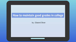 How To Maintain Good Grades How To Maintain Good Grades In College By Edward Bean On Prezi