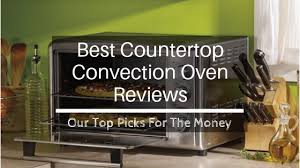 best countertop convection oven reviews 2019 our top picks for the money