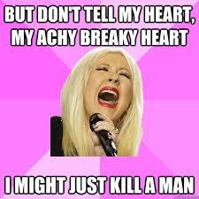 But don't tell my heart, my achy breaky heart i might just kill a ... via Relatably.com