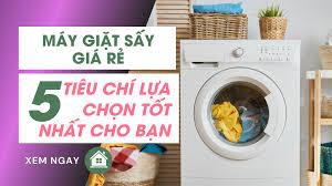 Máy Giặt Sấy Giá Rẻ: 5 Tiêu Chí Lựa Chọn Tốt Nhất Cho Bạn
