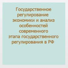 Гос регулирование и управление Государственное регулирование экономики и анализ особенностей современного этапа государственного регулирования в Российской Федерации