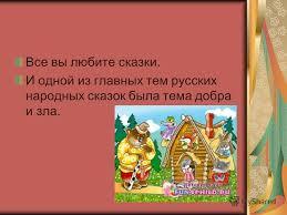 Презентация на тему Добро и зло в русских сказках Выполнила  И одной из главных тем русских народных сказок была тема добра и зла