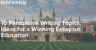 persuasive essay topics ideas for a winning essay on education