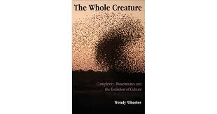 The Whole Creature: Complexity, Biosemiotics and the Evolution of Culture  by Wendy Wheeler