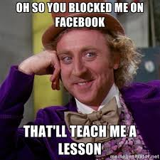 OH SO YOU BLOCKED ME ON FACEBOOK THAT'LL TEACH ME A LESSON ... via Relatably.com