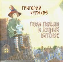 """Книга: """"Гном Гильом и лунный <b>котёнок</b>"""" - Григорий <b>Кружков</b> ..."""